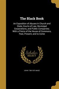 The Black Book: An Exposition of Abuses in Church and State, Courts of Law, Municipal Corporations, and Public Comp by John 1788-1875 Wade