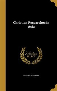 Christian Researches in Asia by Claudius. Buchanan