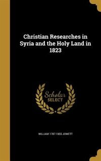 Christian Researches in Syria and the Holy Land in 1823 de William 1787-1855 Jowett