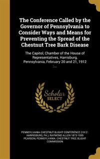 The Conference Called by the Governor of Pennsylvania to Consider Ways and Means for Preventing the Spread of the Chestnut Tree Bark Disease: The Capi by Pennsylvania Chestnut Blight Conference