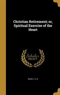 Christian Retirement; or, Spiritual Exercise of the Heart by T. S. B Reade