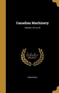 Canadian Machinery; Volume v 21 no.16 by Anonymous