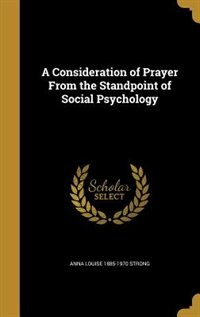 A Consideration of Prayer From the Standpoint of Social Psychology by Anna Louise 1885-1970 Strong