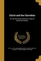 Christ and the Cherubim: Or, the Ark of the Covenant a Type of Christ Our Saviour