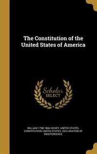 The Constitution of the United States of America by William 1798-1866 Hickey
