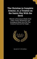 The Christian in Complete Armour, or, a Treatise on the Saints War With the Devil: Wherein a…