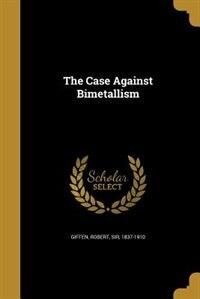 The Case Against Bimetallism de Robert Sir 1837-1910 Giffen