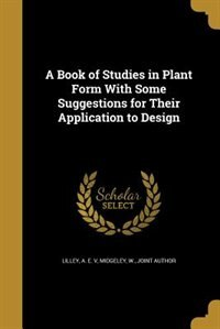 A Book of Studies in Plant Form With Some Suggestions for Their Application to Design by A. E. V Lilley