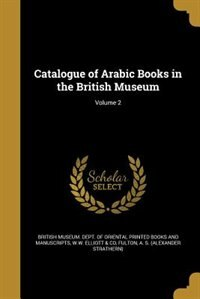 Catalogue of Arabic Books in the British Museum; Volume 2 by British Museum. Dept. Of Oriental Printe