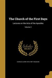 The Church of the First Days: Lectures on the Acts of the Apostles; Volume 2 by Charles John 1816-1897 Vaughan