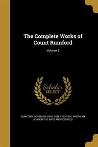 The Complete Works of Count Rumford; Volume 3 by Benjamin Graf Von 1753-1814 Rumford