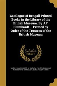 Catalogue of Bengali Printed Books in the Library of the British Museum. By J.F. Blumhardt ... Printed by Order of the Trustees of the British Museum by British Museum. Dept. Of Oriental Printe