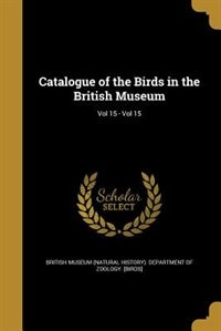 Catalogue of the Birds in the British Museum; Vol 15 - Vol 15 by British Museum (natural History). Depart