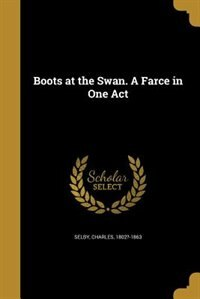 Boots at the Swan. A Farce in One Act by Charles 1802?-1863 Selby