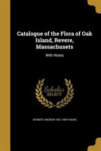 Catalogue of the Flora of Oak Island, Revere, Massachusets by Herbert Andrew 1857-1894 Young