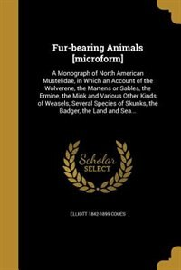 Fur-bearing Animals [microform]: A Monograph of North American Mustelidae, in Which an Account of the Wolverene, the Martens or Sabl by Elliott 1842-1899 Coues