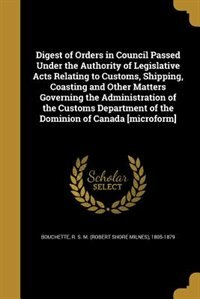 Digest of Orders in Council Passed Under the Authority of Legislative Acts Relating to Customs, Shipping, Coasting and Other Matters Governing the Administration of the Customs Department of the Dominion of Canada [microform] by R. S. M. (Robert Shore Milnes Bouchette