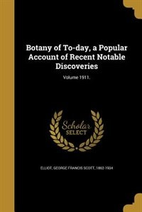 Botany of To-day, a Popular Account of Recent Notable Discoveries; Volume 1911. by George Francis Scott 1862-1934 Elliot