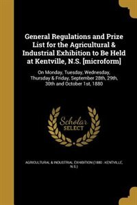 General Regulations and Prize List for the Agricultural & Industrial Exhibition to Be Held at Kentville, N.S. [microform]: On Monday, Tuesday, Wednesday, Thursday & Friday, September 28th, 29th, 30th and October 1st, 1880 by Agricultural & Industrial Exhibition (18
