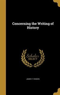 Concerning the Writing of History by James T. Rhodes