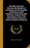 Boundary Question Between the Republic of Guatemala and the Republic of Honduras Under Mediation of…