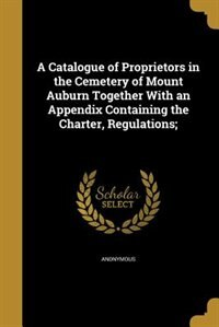 A Catalogue of Proprietors in the Cemetery of Mount Auburn Together With an Appendix Containing the Charter, Regulations; by Anonymous