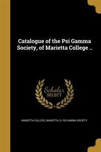 Catalogue of the Psi Gamma Society, of Marietta College .. by Marietta O. Psi gamma Marietta college