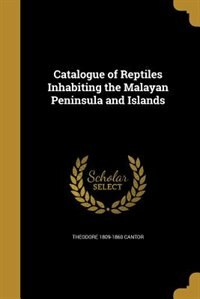 Catalogue of Reptiles Inhabiting the Malayan Peninsula and Islands by Theodore 1809-1860 Cantor