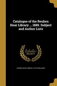 Catalogue of the Reuben Hoar Library ... 1889. Subject and Author Lists by Littleton Mass Reuben Hoar Library
