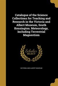Catalogue of the Science Collections for Teaching and Research in the Victoria and Albert Museum, South Kensington. Meteorology, Including Terrestrial Magnestism by Victoria And Albert Museum