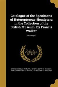 Catalogue of the Specimens of Heteropterous-Hemiptera in the Collection of the British Museum. By Francis Walker; Volume pt 3 by British Museum (natural History). Dept.