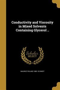 Conductivity and Viscosity in Mixed Solvents Containing Glycerol .. by Maurice Roland 1885- Schmidt