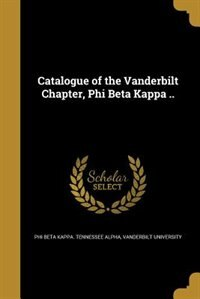 Catalogue of the Vanderbilt Chapter, Phi Beta Kappa .. by Vanderb Phi Beta Kappa. Tennessee Alpha