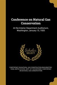 Conference on Natural Gas Conservation: At the Interior Department Auditorium, Washington, January 15, 1920 by Conference On Natural Gas Conservation (