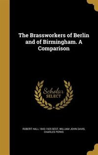 The Brassworkers of Berlin and of Birmingham. A Comparison by Robert Hall 1843-1925 Best