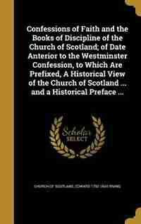 Confessions of Faith and the Books of Discipline of the Church of Scotland; of Date Anterior to the Westminster Confession, to Which Are Prefixed, A Historical View of the Church of Scotland ... and a Historical Preface ... by Church Of Scotland