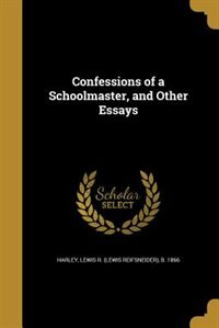 Confessions of a Schoolmaster, and Other Essays by Lewis R. (Lewis Reifsneider) b. Harley