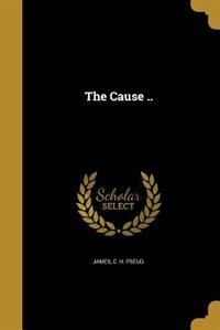 The Cause .. by C. H. pseud. James