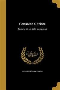 Consolar al triste: Sainete en un acto y en prosa by Antonio 1874-1936 Casero