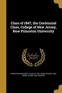 Class of 1847, the Centennial Class, College of New Jersey, Now Princeton University by Princeton University. Class Of 1847