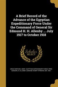 A Brief Record of the Advance of the Egyptian Expeditionary Force Under the Command of General Sir…