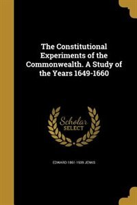 The Constitutional Experiments of the Commonwealth. A Study of the Years 1649-1660 by Edward 1861-1939 Jenks