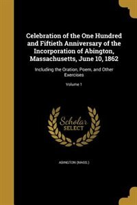Celebration of the One Hundred and Fiftieth Anniversary of the Incorporation of Abington, Massachusetts, June 10, 1862: Including the Oration, Poem, and Other Exercises; Volume 1 by Abington (Mass.)