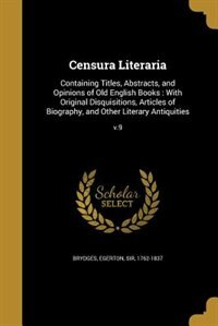 Censura Literaria: Containing Titles, Abstracts, and Opinions of Old English Books : With Original Disquisitions, Arti by Egerton Sir 1762-1837 Brydges