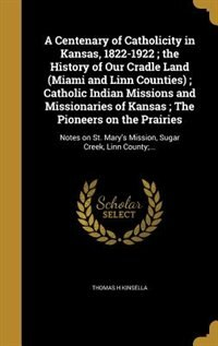 A Centenary of Catholicity in Kansas, 1822-1922 ; the History of Our Cradle Land (Miami and Linn…