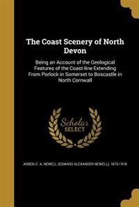 The Coast Scenery of North Devon by E. A. Newell (Edward Alexander Ne Arber
