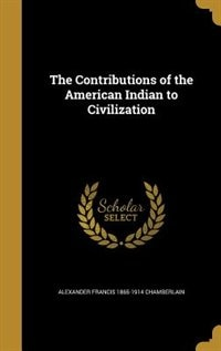 The Contributions of the American Indian to Civilization by Alexander Francis 1865-1914 Chamberlain