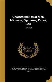 Characteristics of Men, Manners, Opinions, Times, Etc; Volume 1