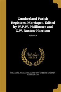 Cumberland Parish Registers. Marriages. Edited by W.P.W. Phillimore and C.W. Ruston-Harrison; Volume 1 by William Phillimore Watts 18 Phillimore