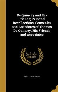 De Quincey and His Friends; Personal Recollections, Souvenirs and Anecdotes of Thomas De Quincey…